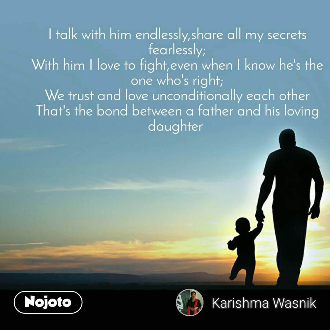 I talk with him endlessly,share all my secrets fearlessly; With him I love to fight,even when I know he's the one who's right; We trust and love unconditionally each other That's the bond between a father and his loving daughter