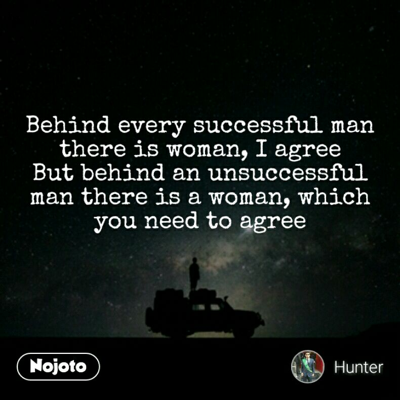 Behind Every Successful Man There Is Woman I Agree But Behind An
