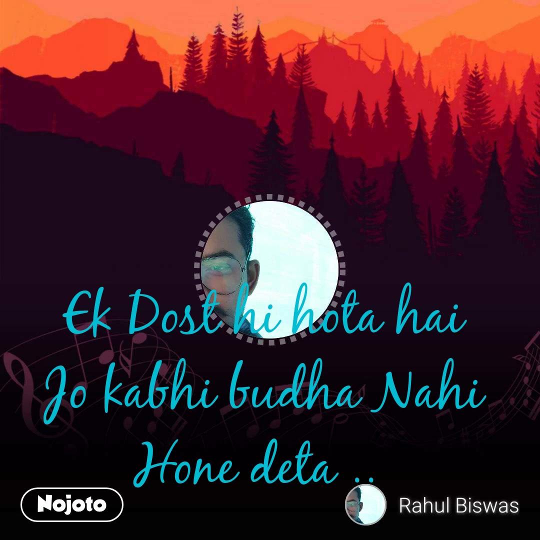 Ek Dost hi hota hai Jo kabhi budha Nahi Hone deta ..