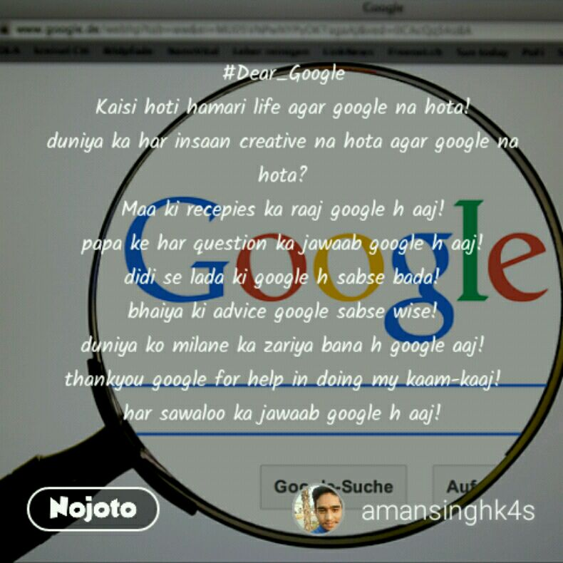 #Dear_Google Kaisi hoti hamari life agar google na hota! duniya ka har insaan creative na hota agar google na hota? Maa ki recepies ka raaj google h aaj! papa ke har question ka jawaab google h aaj! didi se lada ki google h sabse bada! bhaiya ki advice google sabse wise! duniya ko milane ka zariya bana h google aaj! thankyou google for help in doing my kaam-kaaj! har sawaloo ka jawaab google h aaj!