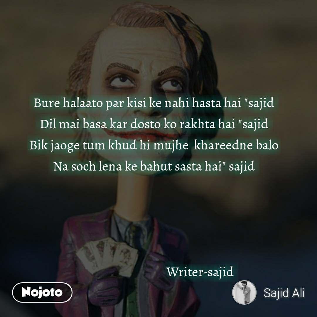 """Bure halaato par kisi ke nahi hasta hai """"sajid Dil mai basa kar dosto ko rakhta hai """"sajid Bik jaoge tum khud hi mujhe  khareedne balo Na soch lena ke bahut sasta hai"""" sajid                                        Writer-sajid"""