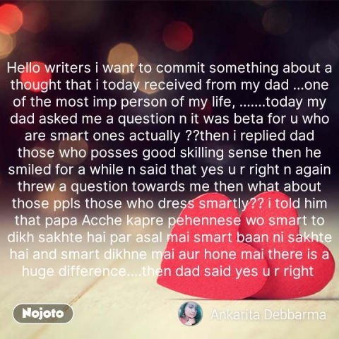Hello writers i want to commit something about a thought that i today received from my dad ...one of the most imp person of my life, .......today my dad asked me a question n it was beta for u who are smart ones actually ??then i replied dad those who posses good skilling sense then he smiled for a while n said that yes u r right n again threw a question towards me then what about those ppls those who dress smartly?? i told him that papa Acche kapre pehennese wo smart to dikh sakhte hai par asal mai smart baan ni sakhte hai and smart dikhne mai aur hone mai there is a huge difference....then dad said yes u r right