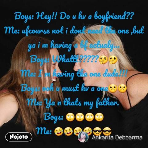 Boys: Hey!! Do u hv a boyfriend?? Me: ufcourse not i dont need the one ,but ya i m having a bf actualy... Boys: Whattt?????🤔🤔 Me: I m having the one dude!!! Boys: ooh u must hv a one☹☹ Me: Ya n thats my father.  Boys: 🙄🙄🙄🙄 Me: 🤣🤣🤣🤣😎😎