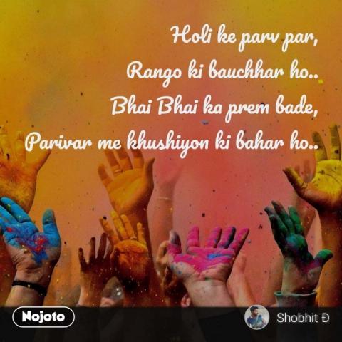 Holi ke parv par, Rango ki bauchhar ho.. Bhai Bhai ka prem bade, Parivar me khushiyon ki bahar ho..
