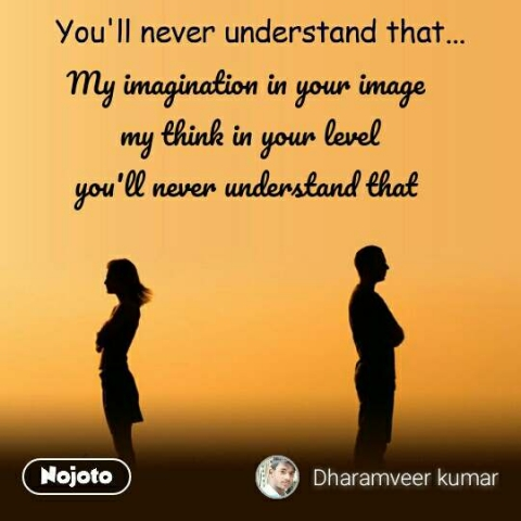 You'll never understand that My imagination in your image  my think in your level you'll never understand that  #NojotoQuote