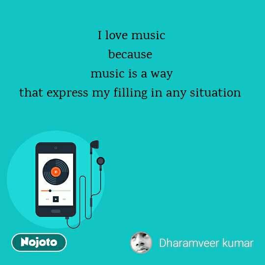 I love music because  music is a way that express my filling in any situation