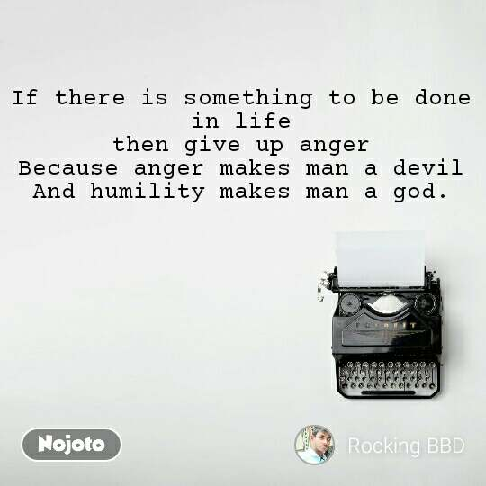 If there is something to be done in life then give up anger Because anger makes man a devil And humility makes man a god.