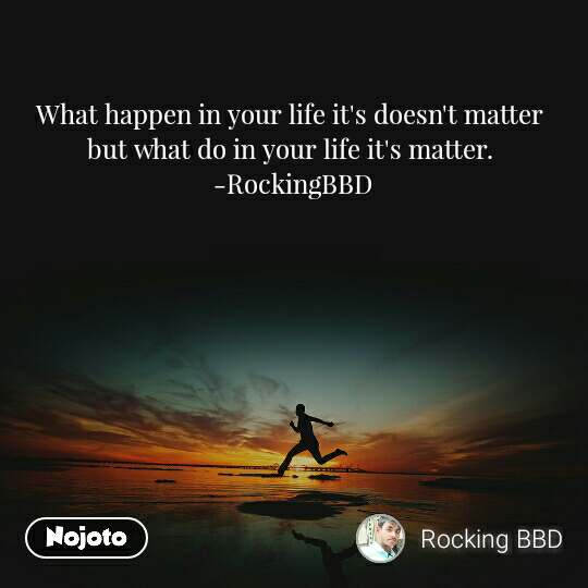 #Motivation What happen in your life it's doesn't matter  but what do in your life it's matter.  -RockingBBD