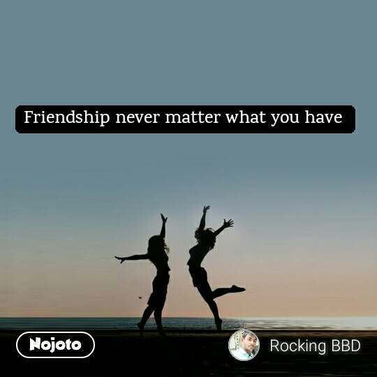 Friendship never matter what you have