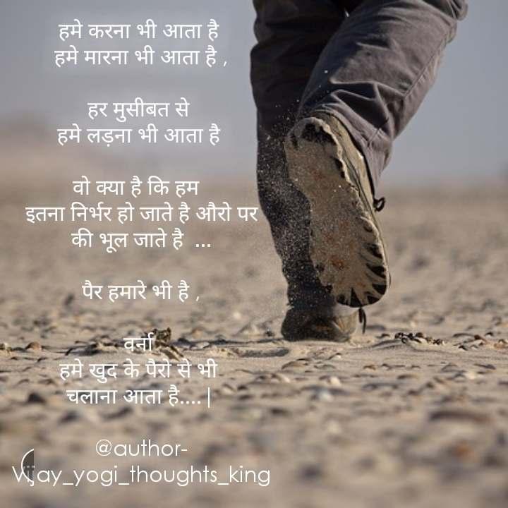 हमे करना भी आता है  हमे मारना भी आता है ,  हर मुसीबत से  हमे लड़ना भी आता है   वो क्या है कि हम   इतना निर्भर हो जाते है औरो पर की भूल जाते है  ...  पैर हमारे भी है ,  वर्ना  हमे खुद के पैरो से भी  चलाना आता है....|  @author- Vijay_yogi_thoughts_king