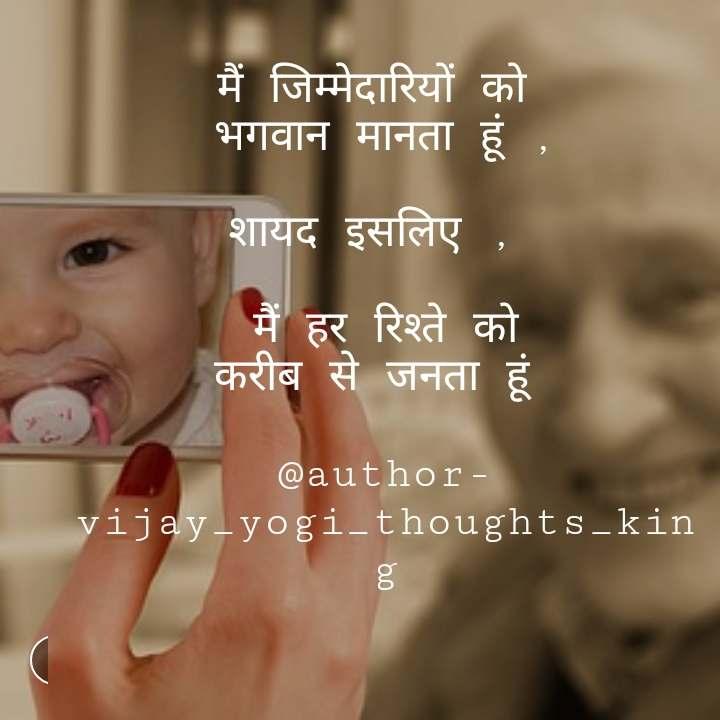 मैं जिम्मेदारियों को  भगवान मानता हूं ,  शायद इसलिए ,   मैं हर रिश्ते को करीब से जनता हूं   @author- vijay_yogi_thoughts_king