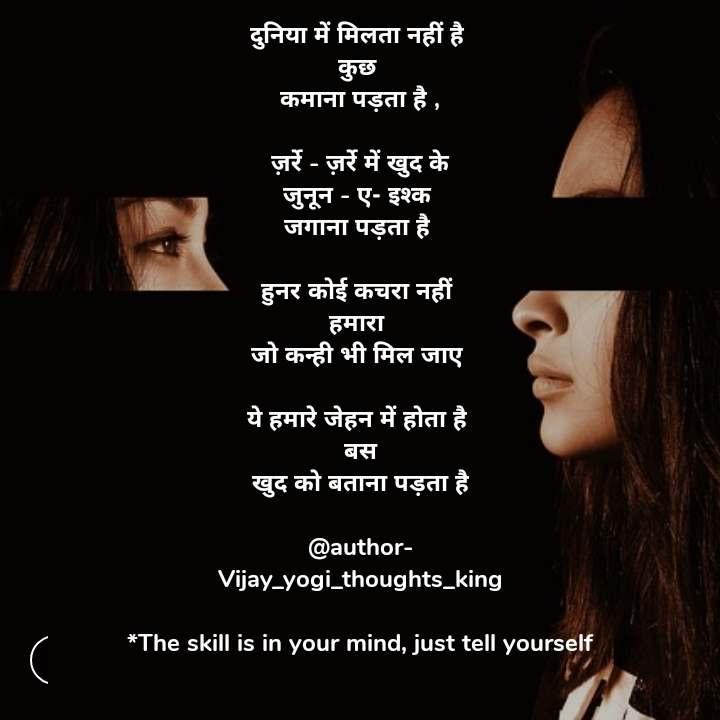 दुनिया में मिलता नहीं है  कुछ  कमाना पड़ता है ,  ज़र्रे - ज़र्रे में खुद के जुनून - ए- इश्क  जगाना पड़ता है   हुनर कोई कचरा नहीं  हमारा  जो कन्ही भी मिल जाए   ये हमारे जेहन में होता है  बस खुद को बताना पड़ता है  @author- Vijay_yogi_thoughts_king  *The skill is in your mind, just tell yourself