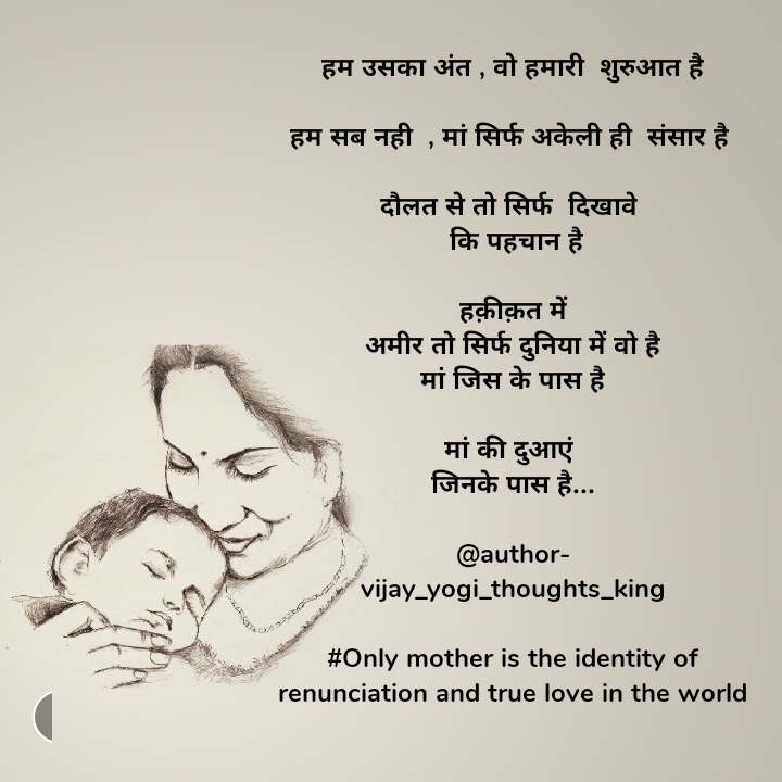 हम उसका अंत , वो हमारी  शुरुआत है  हम सब नही  , मां सिर्फ अकेली ही  संसार है   दौलत से तो सिर्फ  दिखावे   कि पहचान है  हक़ीक़त में अमीर तो सिर्फ दुनिया में वो है मां जिस के पास है  मां की दुआएं  जिनके पास है...  @author- vijay_yogi_thoughts_king  #Only mother is the identity of renunciation and true love in the world