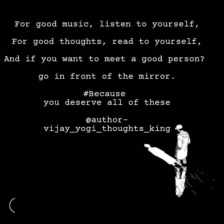 For good music, listen to yourself,  For good thoughts, read to yourself,  And if you want to meet a good person?   go in front of the mirror.  #Because  you deserve all of these  @author- vijay_yogi_thoughts_king