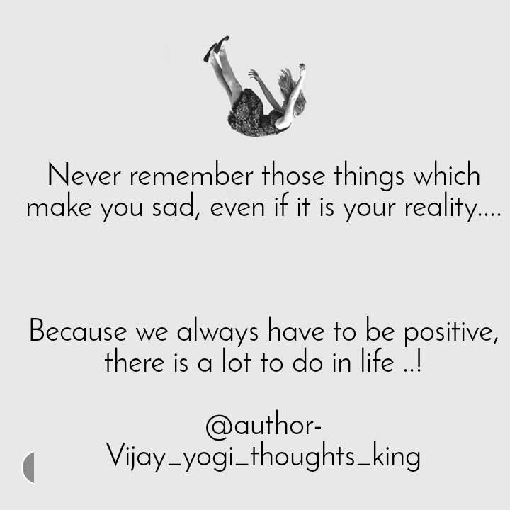 Never remember those things which make you sad, even if it is your reality....    Because we always have to be positive, there is a lot to do in life ..!  @author- Vijay_yogi_thoughts_king