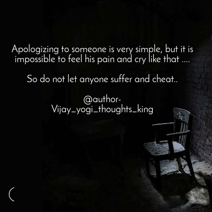 Apologizing to someone is very simple, but it is impossible to feel his pain and cry like that ....  So do not let anyone suffer and cheat..  @author- Vijay_yogi_thoughts_king