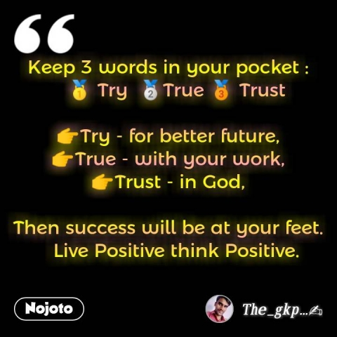 Keep 3 words in your pocket :    🥇 Try  🥈True 🥉 Trust  👉Try - for better future, 👉True - with your work, 👉Trust - in God,  Then success will be at your feet.    Live Positive think Positive.