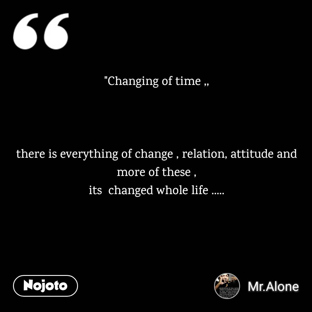 """Changing of time ,,    there is everything of change , relation, attitude and more of these , its  changed whole life ....."