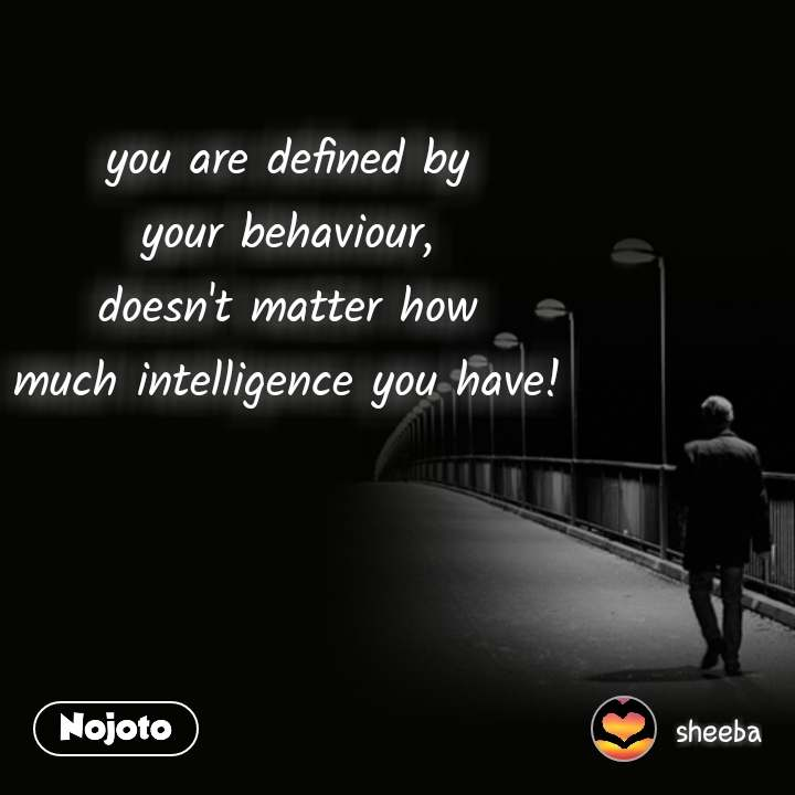 you are defined by your behaviour, doesn't matter how much intelligence you have!