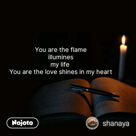 You are the flame illumines my life  You are the love shines in my heart