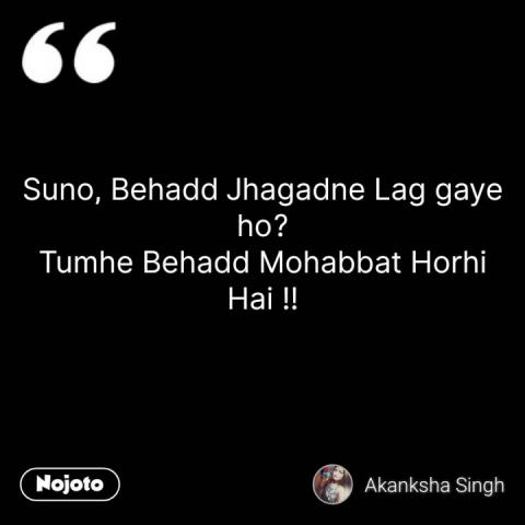 Suno, Behadd Jhagadne Lag gaye ho? Tumhe Behadd Mohabbat Horhi Hai !!
