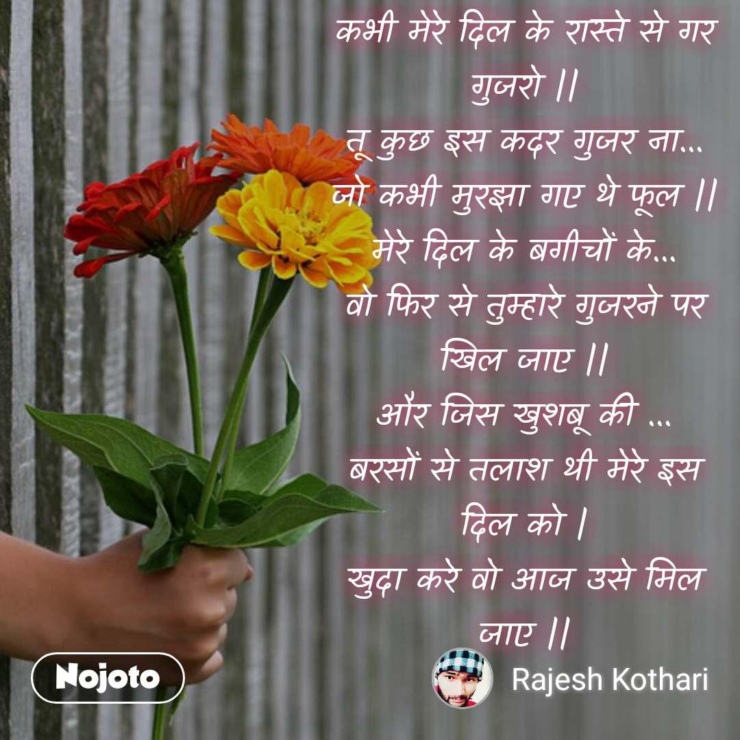 #DearZindagi कभी मेरे दिल के रास्ते से गर गुजरो || तू कुछ इस कदर गुजर ना... जो कभी मुरझा गए थे फूल || मेरे दिल के बगीचों के... वो फिर से तुम्हारे गुजरने पर खिल जाए || और जिस खुशबू की ... बरसों से तलाश थी मेरे इस दिल को | खुदा करे वो आज उसे मिल जाए ||