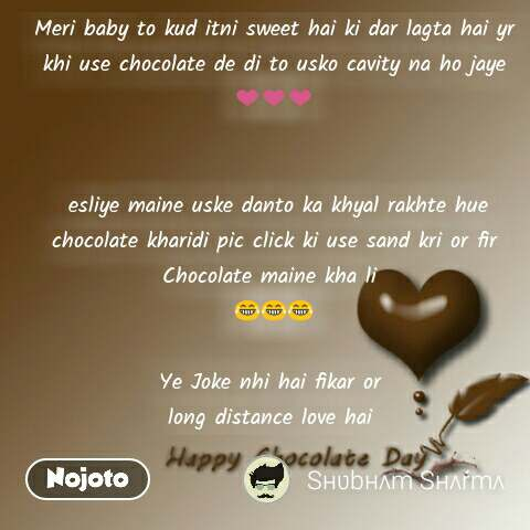 Happy chocolate day quotes messages Meri baby to kud itni sweet hai ki dar lagta hai yr khi use chocolate de di to usko cavity na ho jaye ❤❤❤    esliye maine uske danto ka khyal rakhte hue  chocolate kharidi pic click ki use sand kri or fir Chocolate maine kha li  😂😂😂  Ye Joke nhi hai fikar or  long distance love hai  #NojotoQuote