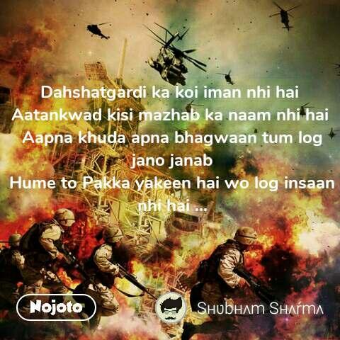 Dahshatgardi ka koi iman nhi hai  Aatankwad kisi mazhab ka naam nhi hai  Aapna khuda apna bhagwaan tum log jano janab Hume to Pakka yakeen hai wo log insaan nhi hai ... #NojotoQuote