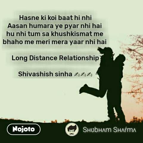 Hasne ki koi baat hi nhi Aasan humara ye pyar nhi hai  hu nhi tum sa khushkismat me  bhaho me meri mera yaar nhi hai    Long Distance Relationship  Shivashish sinha ✍✍✍ #NojotoQuote