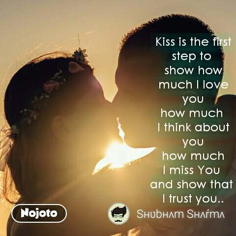 Kiss is the first step to  show how much I love you how much  I think about you  how much  I miss You  and show that  I trust you.. #NojotoQuote