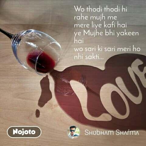 Wo thodi thodi hi rahe mujh me mere liye kafi hai  ye Mujhe bhi yakeen hai  wo sari ki sari meri ho nhi sakti...