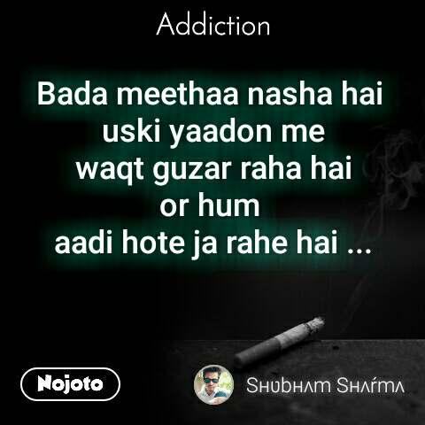 Addiction   Bada meethaa nasha hai  uski yaadon me  waqt guzar raha hai  or hum  aadi hote ja rahe hai ...
