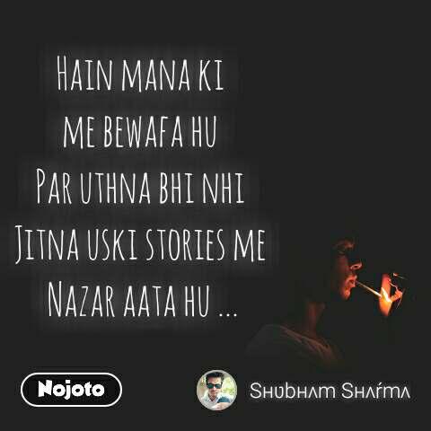 Hain mana ki  me bewafa hu  Par uthna bhi nhi  Jitna uski stories me  Nazar aata hu ...