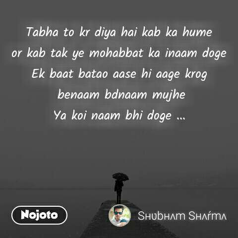 Tabha to kr diya hai kab ka hume or kab tak ye mohabbat ka inaam doge Ek baat batao aase hi aage krog  benaam bdnaam mujhe Ya koi naam bhi doge ...