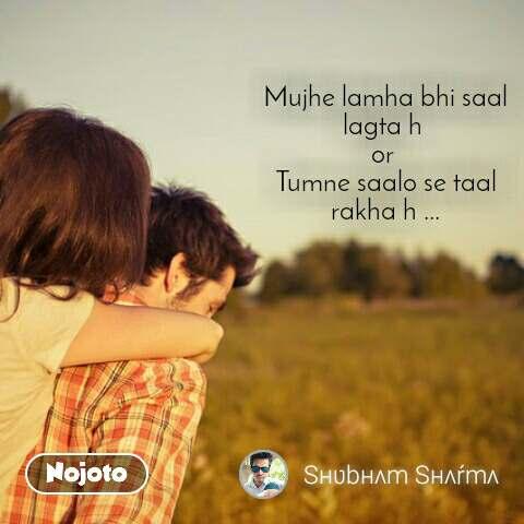 2 Years of Nojoto Mujhe lamha bhi saal lagta h  or  Tumne saalo se taal rakha h ...