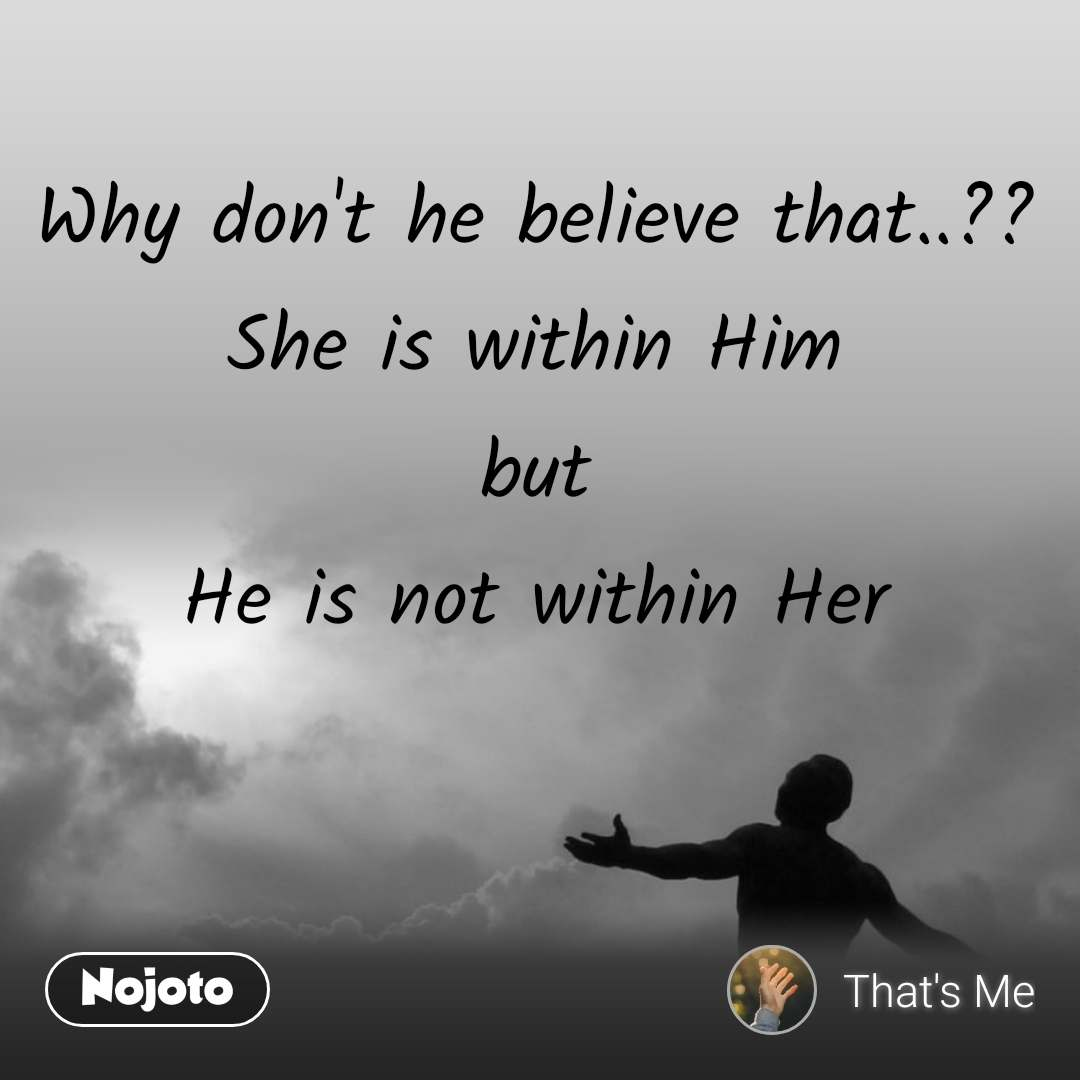 Why don't he believe that..?? She is within Him but He is not within Her