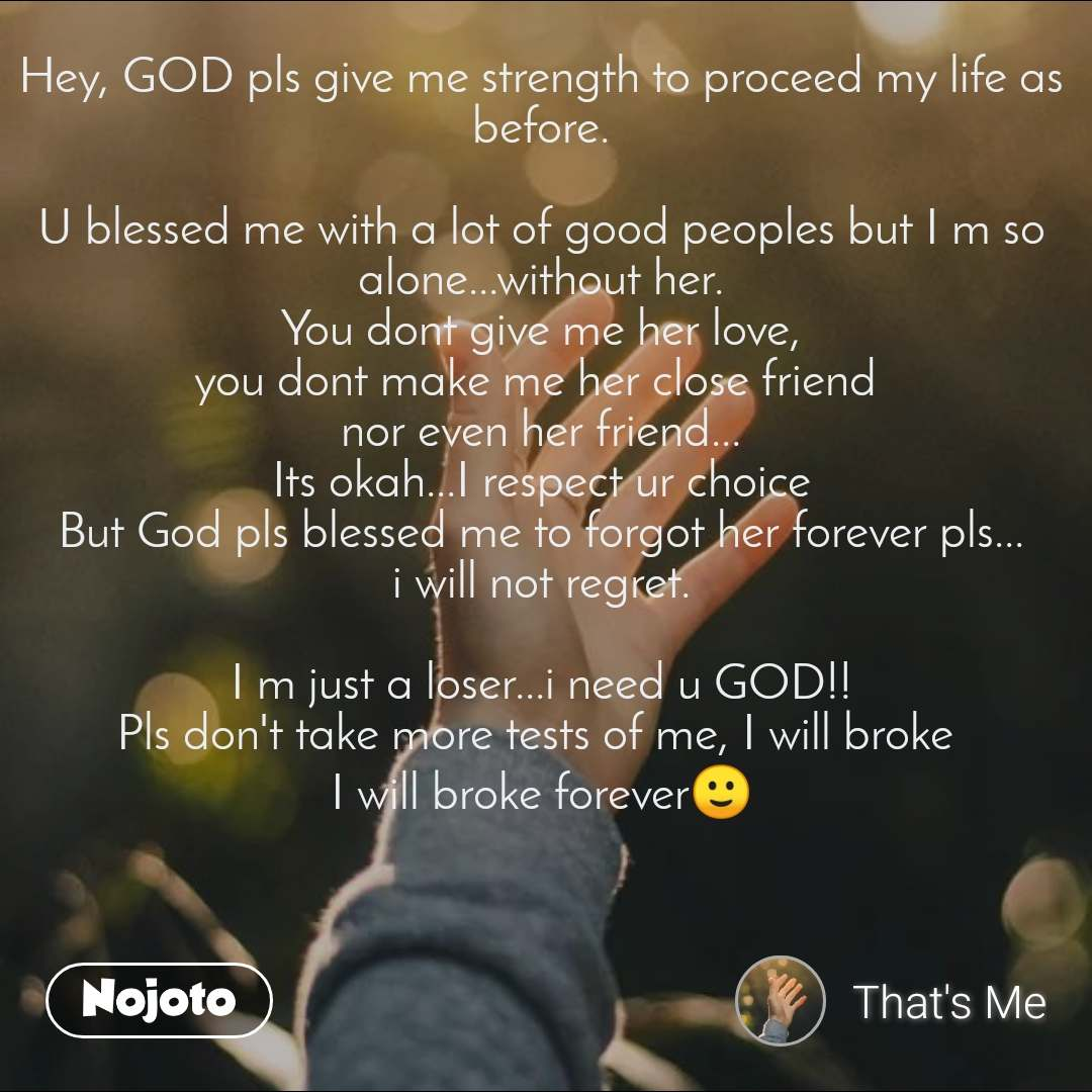 Hey, GOD pls give me strength to proceed my life as before.  U blessed me with a lot of good peoples but I m so alone...without her. You dont give me her love, you dont make me her close friend  nor even her friend... Its okah...I respect ur choice But God pls blessed me to forgot her forever pls... i will not regret.  I m just a loser...i need u GOD!! Pls don't take more tests of me, I will broke  I will broke forever🙂