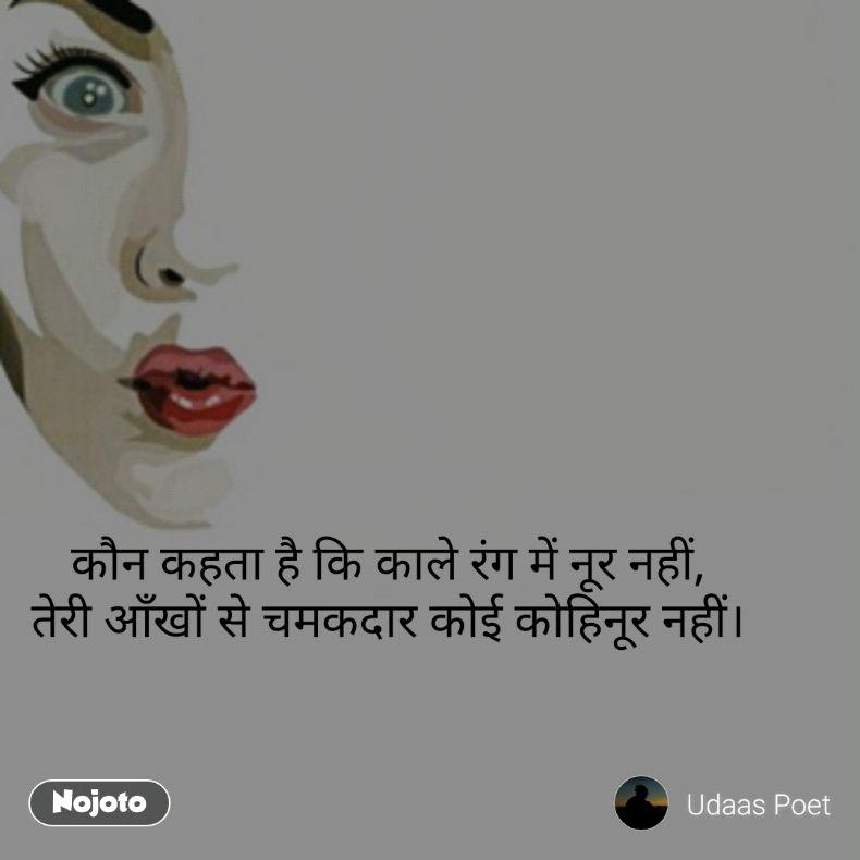 कौन कहता है कि काले रंग में नूर नहीं, तेरी आँखों से चमकदार कोई कोहिनूर नहीं।