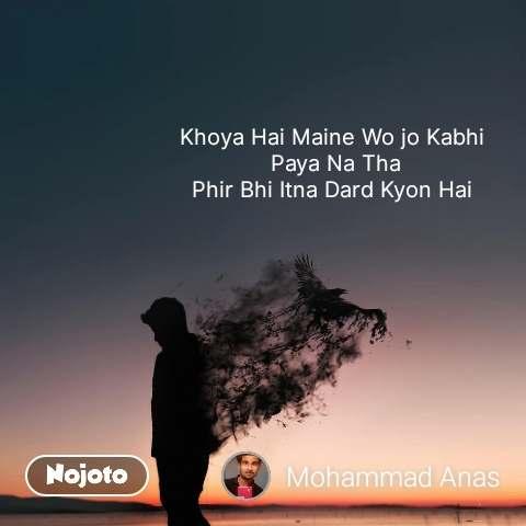 Khoya Hai Maine Wo jo Kabhi  Paya Na Tha Phir Bhi Itna Dard Kyon Hai