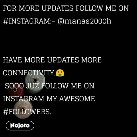 FOR MORE UPDATES FOLLOW ME ON #INSTAGRAM:- @manas2000h   HAVE MORE UPDATES MORE CONNECTIVITY.🤑  SOOO JUZ FOLLOW ME ON INSTAGRAM MY AWESOME #FOLLOWERS.