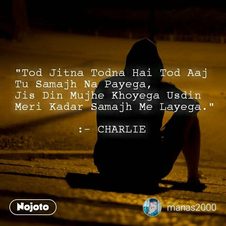 """""""Tod Jitna Todna Hai Tod Aaj Tu Samajh Na Payega,  Jis Din Mujhe Khoyega Usdin Meri Kadar Samajh Me Layega.""""           :- CHARLIE"""