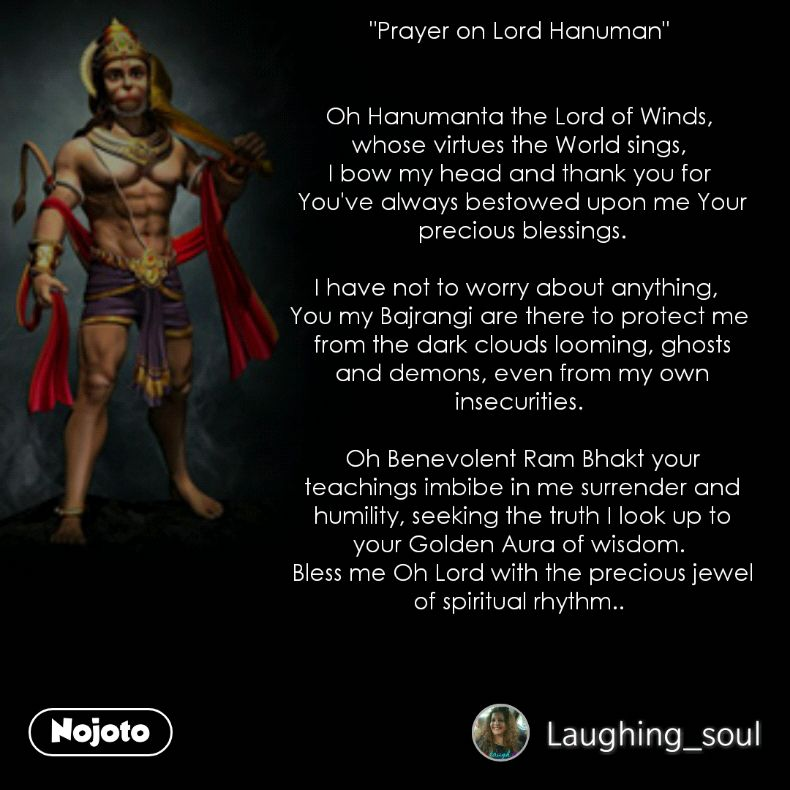 """Prayer on Lord Hanuman""    Oh Hanumanta the Lord of Winds,  whose virtues the World sings,  I bow my head and thank you for  You've always bestowed upon me Your precious blessings.  I have not to worry about anything,   You my Bajrangi are there to protect me  from the dark clouds looming, ghosts and demons, even from my own insecurities.   Oh Benevolent Ram Bhakt your teachings imbibe in me surrender and humility, seeking the truth I look up to your Golden Aura of wisdom.  Bless me Oh Lord with the precious jewel of spiritual rhythm.."