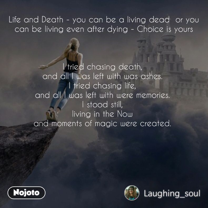 Life and Death - you can be a living dead  or you can be living even after dying - Choice is yours    I tried chasing death,  and all I was left with was ashes.  I tried chasing life,  and all I was left with were memories.  I stood still,  living in the Now  and moments of magic were created.