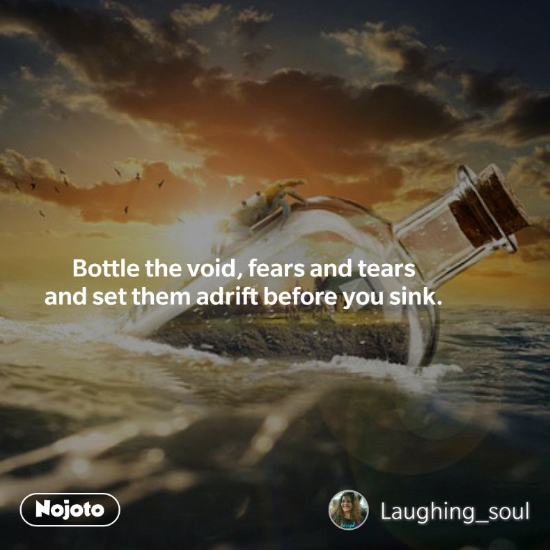 Bottle the void, fears and tears  and set them adrift before you sink.