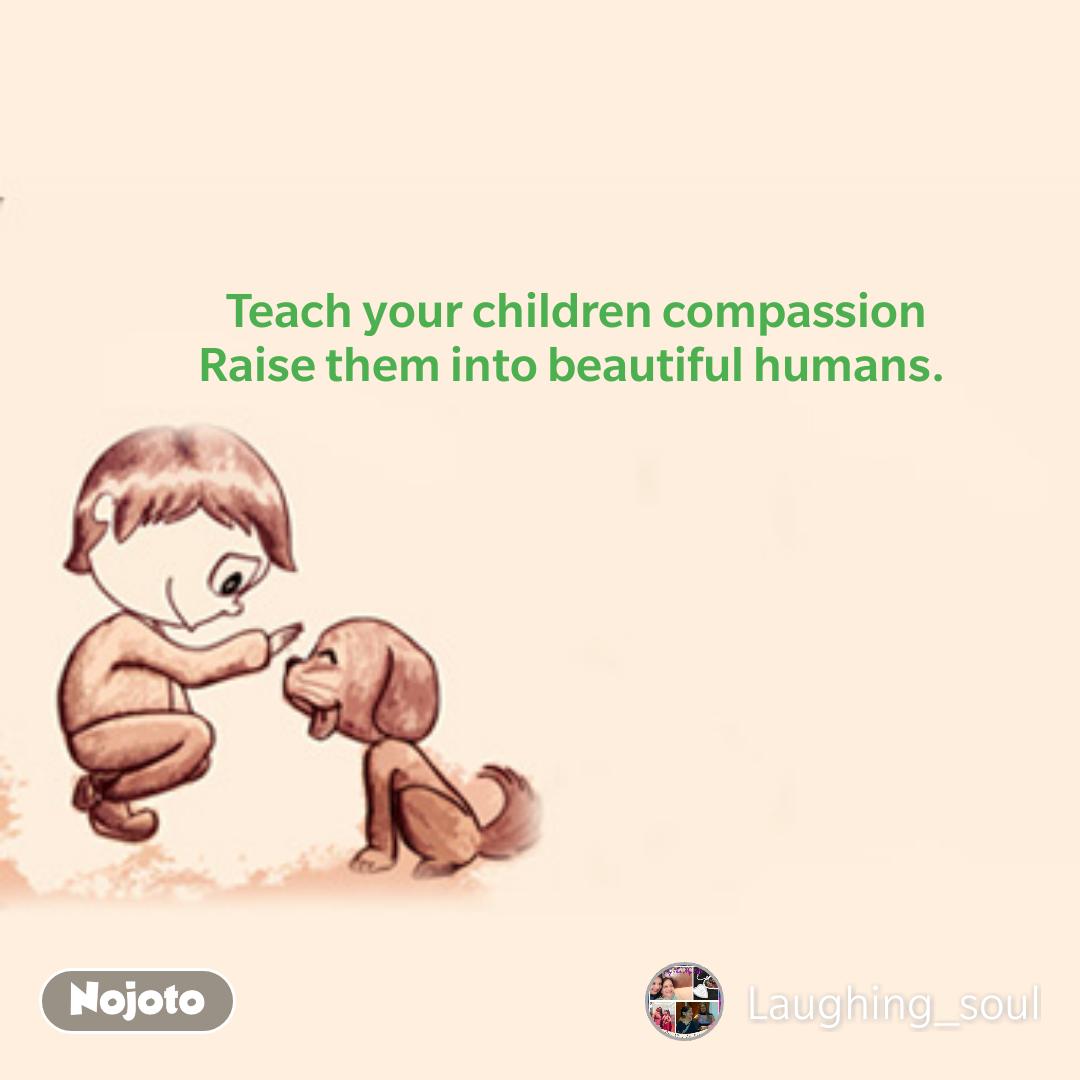 Teach your children compassion Raise them into beautiful humans.