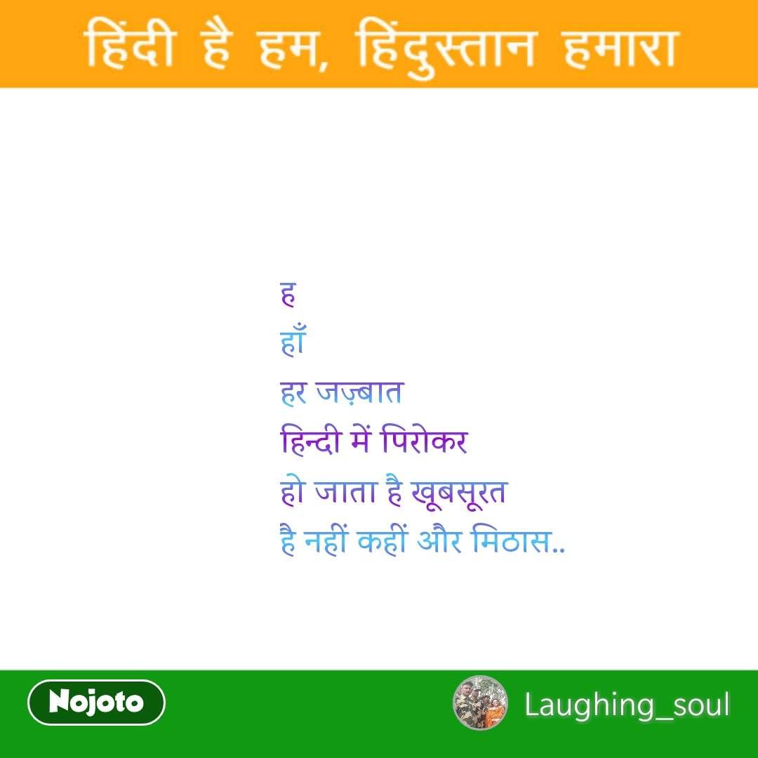 ह हाँ  हर जज़्बात हिन्दी में पिरोकर हो जाता है खूबसूरत है नहीं कहीं और मिठास..