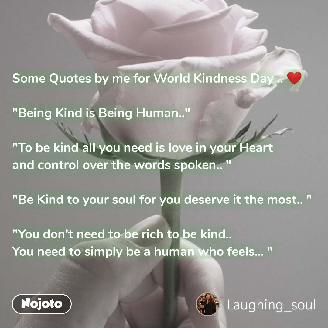 "Some Quotes by me for World Kindness Day .. ❤   ""Being Kind is Being Human..""  ""To be kind all you need is love in your Heart  and control over the words spoken.. ""  ""Be Kind to your soul for you deserve it the most.. ""  ""You don't need to be rich to be kind..  You need to simply be a human who feels... """