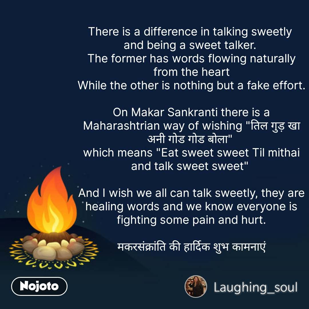 "There is a difference in talking sweetly  and being a sweet talker.  The former has words flowing naturally from the heart While the other is nothing but a fake effort.  On Makar Sankranti there is a Maharashtrian way of wishing ""तिल गुड़ खा अनी गोड गोड बोला""  which means ""Eat sweet sweet Til mithai and talk sweet sweet""   And I wish we all can talk sweetly, they are healing words and we know everyone is fighting some pain and hurt.  मकरसंक्रांति की हार्दिक शुभ कामनाएं #NojotoQuote"