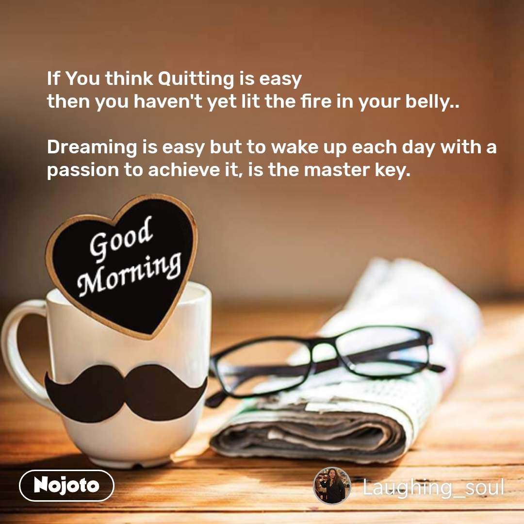 If You think Quitting is easy  then you haven't yet lit the fire in your belly..  Dreaming is easy but to wake up each day with a passion to achieve it, is the master key.   #NojotoQuote