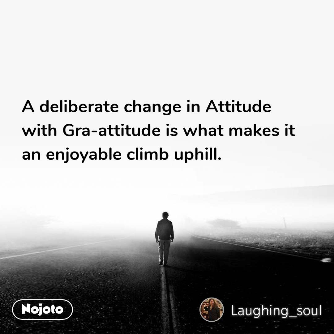 A deliberate change in Attitude  with Gra-attitude is what makes it  an enjoyable climb uphill.